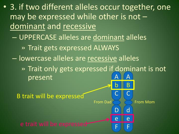 3. if two different alleles occur together, one may be expressed while other is not –