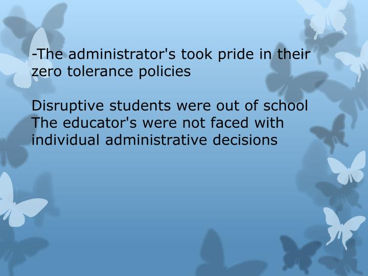 -The administrator's took pride in their zero tolerance policies