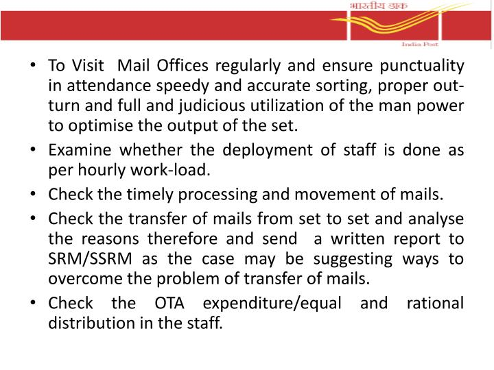 To Visit  Mail Offices regularly and ensure punctuality in attendance speedy and accurate sorting, proper out-turn and full and judicious utilization of the man power to