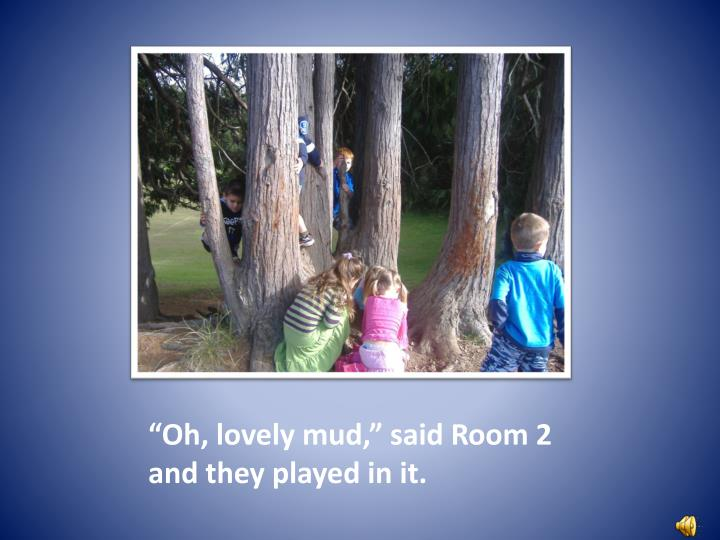 Oh lovely mud said room 2 and they played in it