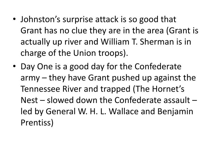Johnstons surprise attack is so good that Grant has no clue they are in the area (Grant is actually up river and William T. Sherman is in charge of the Union troops).