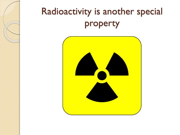 Radioactivity is another special property