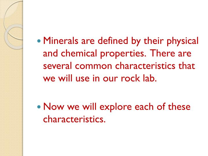 Minerals are defined by their physical and chemical properties.  There are several common characteristics that we will use in our rock lab.