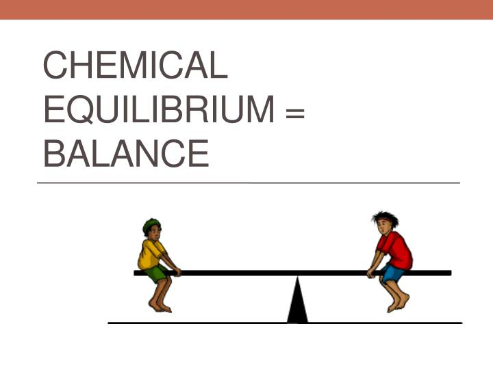 Chemical Equilibrium = Balance