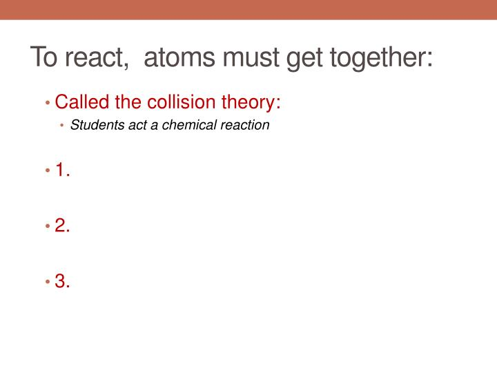 To react,  atoms must get together: