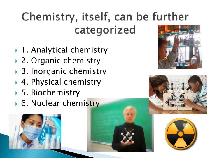 Chemistry, itself, can be further categorized