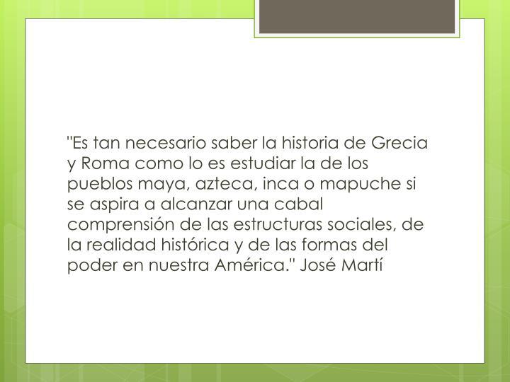 """""""Es tan necesario saber la historia de Grecia y Roma como lo es estudiar la de los pueblos maya, azteca, inca o mapuche si se aspira a alcanzar una cabal comprensión de las estructuras sociales, de la realidad histórica y de las formas del poder en nuestra América."""" José Martí"""