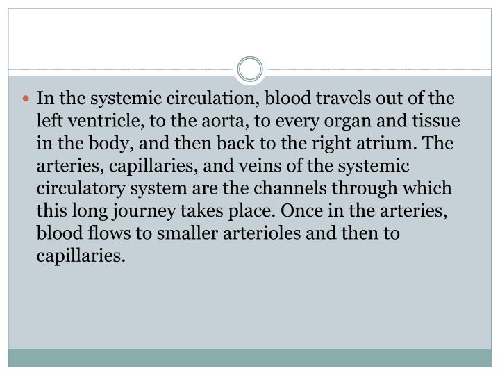 In the systemic circulation, blood travels out of the left ventricle, to the aorta, to every organ and tissue in the body, and then back to the right atrium. The arteries, capillaries, and veins of the systemic circulatory system are the channels through which this long journey takes place. Once in the arteries, blood flows to smaller arterioles and then to capillaries.