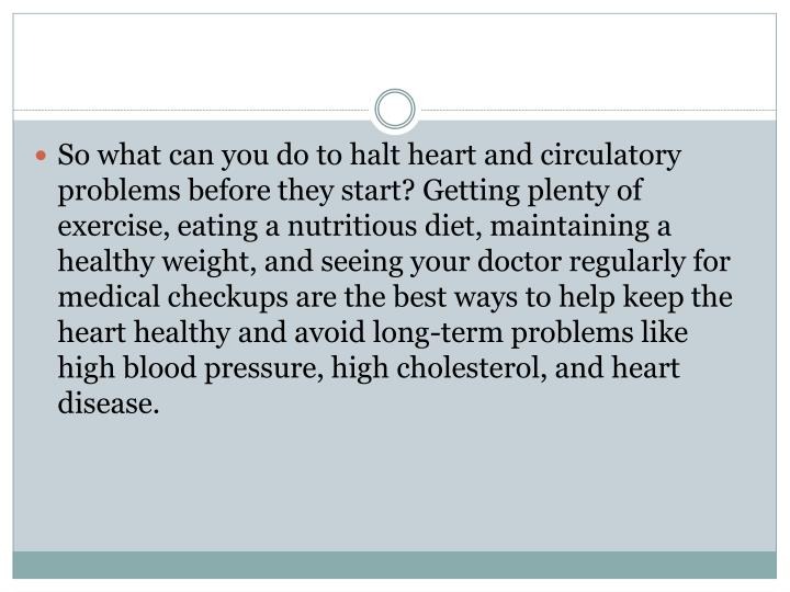 So what can you do to halt heart and circulatory problems before they start? Getting plenty of exercise, eating a nutritious diet, maintaining a healthy weight, and seeing your doctor regularly for medical checkups are the best ways to help keep the heart healthy and avoid long-term problems like high blood pressure, high cholesterol, and heart disease.