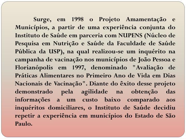 """Surge, em 1998 o Projeto Amamentação e Municípios, a partir de uma experiência conjunta do Instituto de Saúde em parceria com NUPENS (Núcleo de Pesquisa em Nutrição e Saúde da Faculdade de Saúde Pública da USP), na qual realizou-se um inquérito na campanha de vacinação nos municípios de João Pessoa e Florianópolis em 1997, denominado """"Avaliação de Práticas Alimentares no Primeiro Ano de Vida em Dias Nacionais de Vacinação"""". Diante do êxito desse projeto demonstrado pela agilidade na obtenção das informações a um custo baixo comparado aos inquéritos domiciliares, o Instituto de Saúde decidiu repetir a experiência em municípios do Estado de São Paulo."""