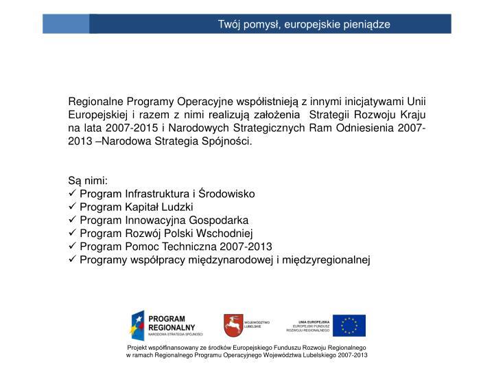 Regionalne Programy Operacyjne współistnieją z innymi inicjatywami Unii Europejskiej i razem z nimi realizują założenia Strategii Rozwoju Kraju na lata 2007-2015 i Narodowych Strategicznych Ram Odniesienia 2007-2013 –Narodowa Strategia Spójności.