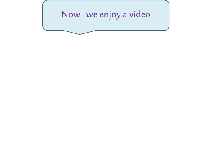 Now   we enjoy a video