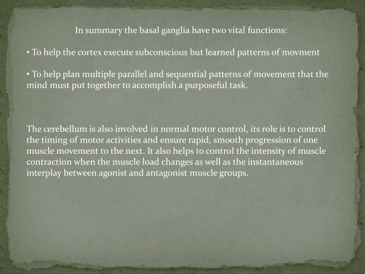 In summary the basal ganglia have two vital functions: