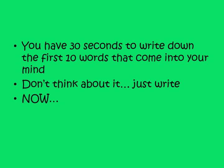 You have 30 seconds to write down the first 10 words that come into your mind