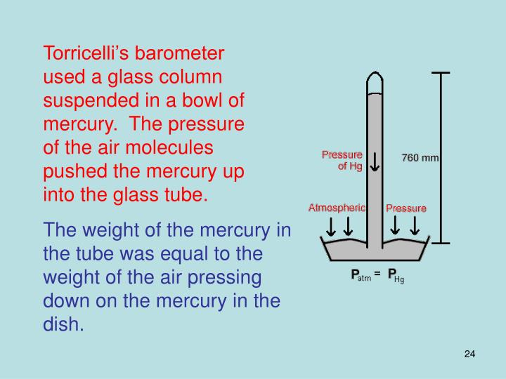 Torricelli's barometer used a glass column suspended in a bowl of mercury.  The pressure of the air molecules pushed the mercury up into the glass tube.