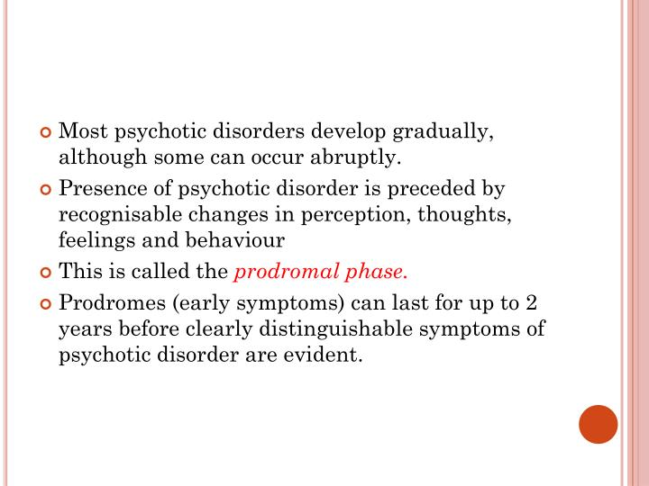 Most psychotic disorders develop gradually, although some can occur abruptly.