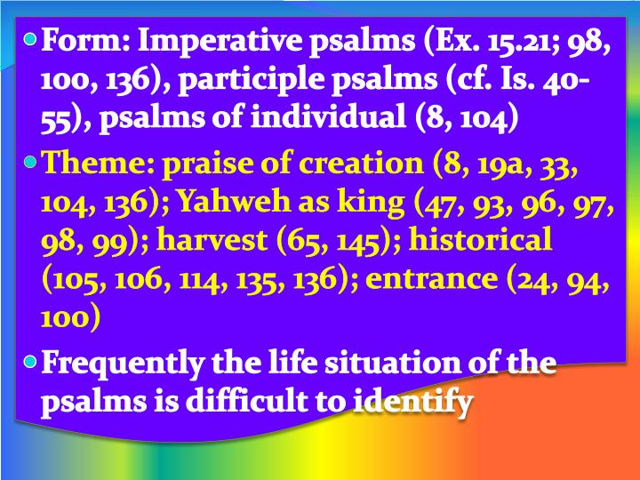 Form: Imperative psalms (Ex. 15.21; 98, 100, 136), participle psalms (cf. Is. 40-55), psalms of individual (8, 104)