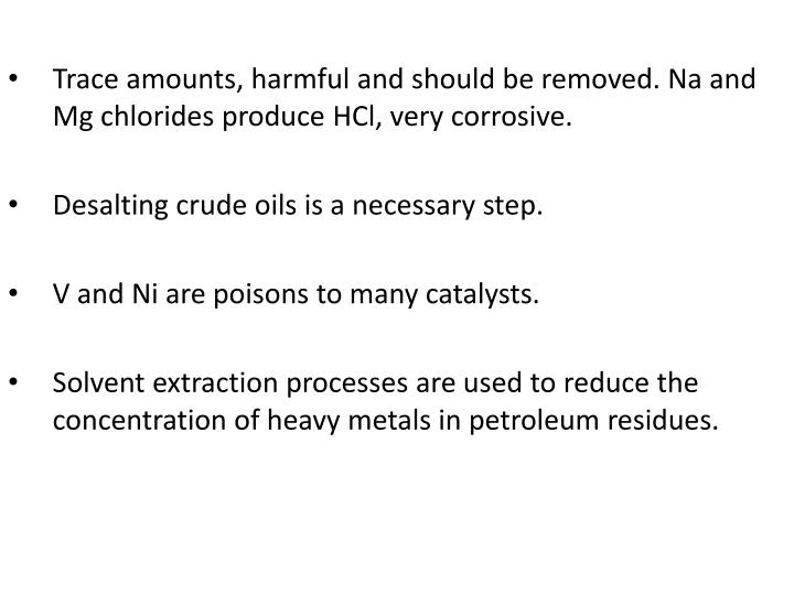Trace amounts, harmful and should be removed. Na and Mg chlorides produce