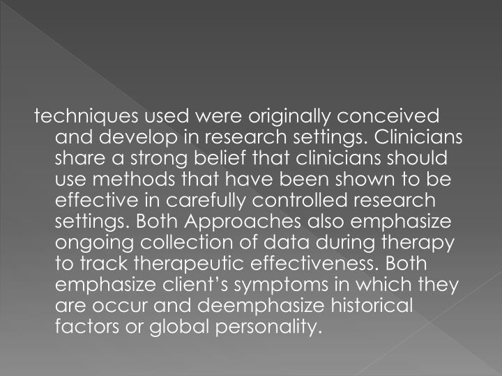 techniques used were originally conceived and develop in research settings. Clinicians share a strong belief that clinicians should use methods that have been shown to be effective in carefully controlled research settings. Both Approaches also emphasize ongoing collection of data during therapy to track therapeutic effectiveness. Both emphasize client's symptoms in which they are occur and deemphasize historical factors or global personality.