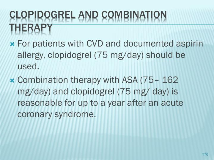 For patients with CVD and documented aspirin allergy, clopidogrel (75 mg/day) should be used.