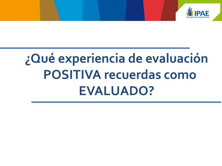 ¿Qué experiencia de evaluación POSITIVA recuerdas como EVALUADO?