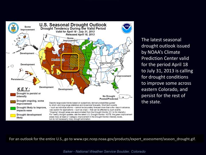 The latest seasonal drought outlook issued by NOAA's Climate Prediction Center valid for the period April 18 to July 31, 2013 is calling  for drought conditions to improve some across eastern Colorado, and  persist for the rest of the state.