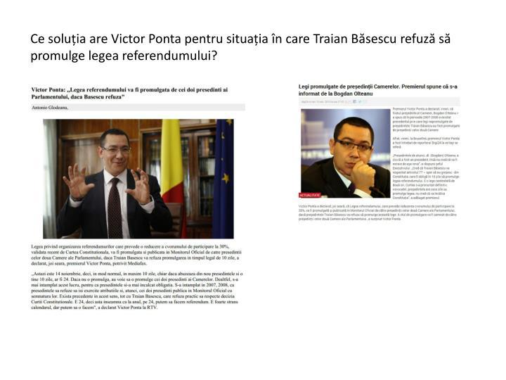 Ce soluția are Victor Ponta pentru situația în care Traian Băsescu refuză să promulge legea referendumului?