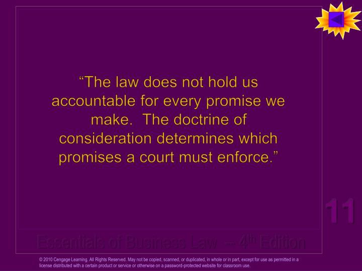 """The law does not hold us accountable for every promise we make.  The doctrine of consideration determines which promises a court must enforce."""