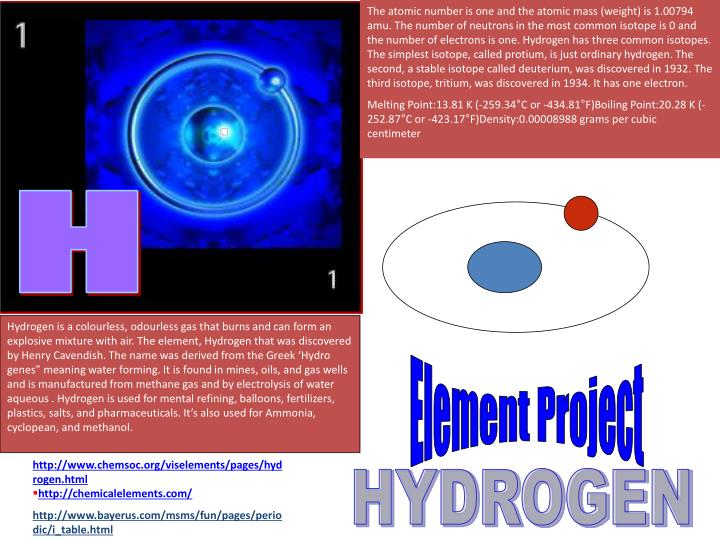 The atomic number is one and the atomic mass (weight) is 1.00794 amu. The number of neutrons in the most common isotope is 0 and the number of electrons is one. Hydrogen has three common isotopes. The simplest isotope, called protium, is just ordinary hydrogen. The second, a stable isotope called deuterium, was discovered in 1932. The third isotope, tritium, was discovered in 1934. It has one electron.