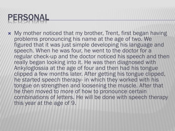 My mother noticed that my brother, Trent, first began having problems pronouncing his name at the age of two. We figured that it was just simple developing his language and speech. When he was four, he went to the doctor for a regular check-up and the doctor noticed his speech and then really began looking into it. He was then diagnosed with