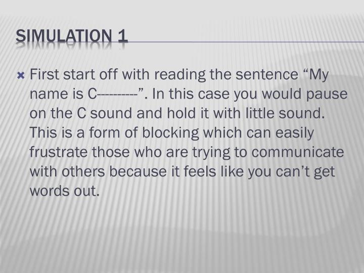 "First start off with reading the sentence ""My name is C----------"". In this case you would pause on the C sound and hold it with little sound. This is a form of blocking which can easily frustrate those who are trying to communicate with others because it feels like you can't get words out."