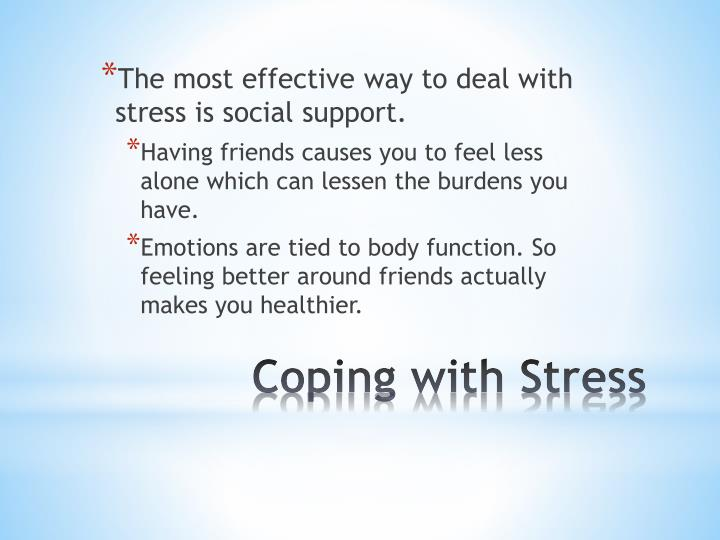 The most effective way to deal with stress is social support.