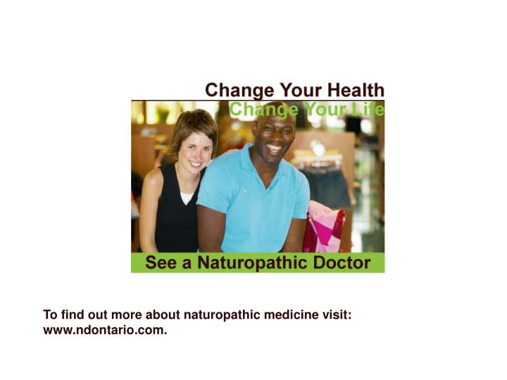 To find out more about naturopathic medicine visit: