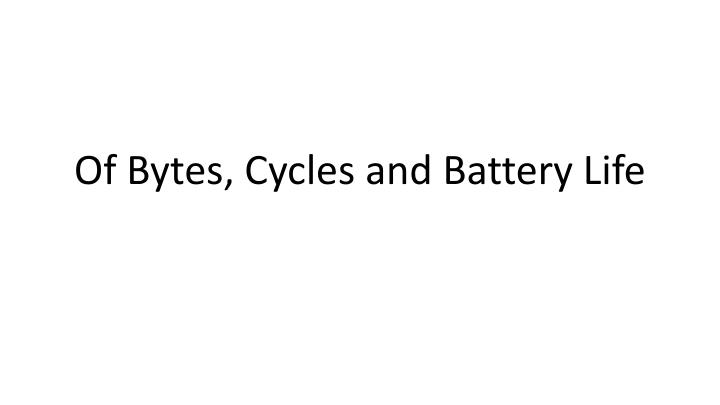 Of bytes cycles and battery life