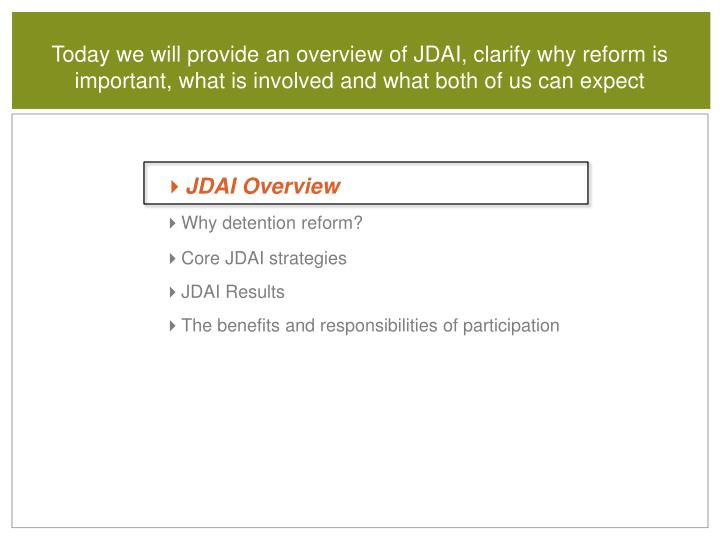 Today we will provide an overview of JDAI, clarify why reform is important, what is involved and what both of us can expect