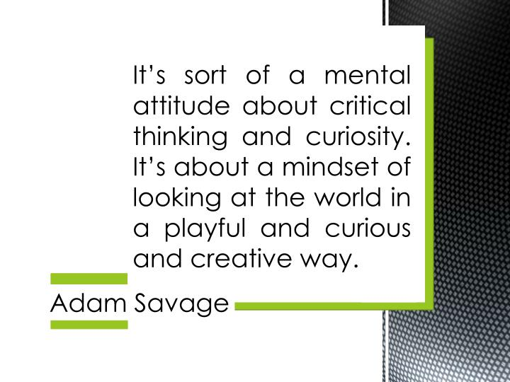 It's sort of a mental attitude about critical thinking and curiosity.  It's about a mindset of looking at the world in a playful and curious and creative way.