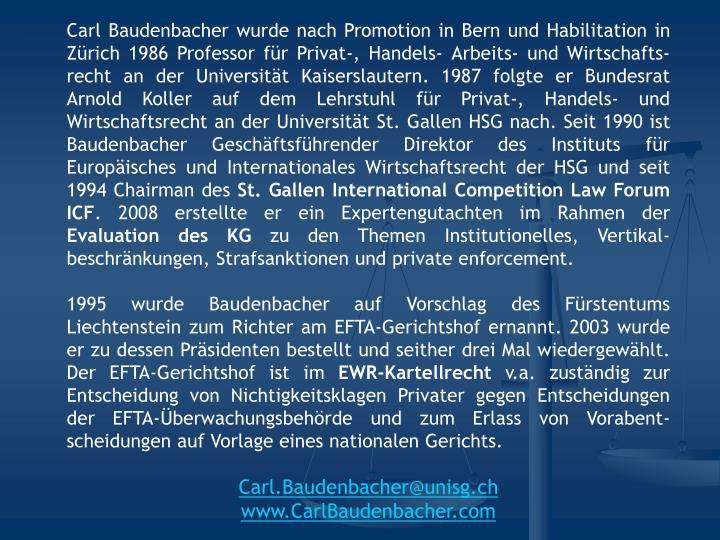 Carl Baudenbacher wurde nach Promotion in Bern und Habilitation in Zürich 1986 Professor für Privat-, Handels- Arbeits- und Wirtschafts-recht an der Universität Kaiserslautern. 1987 folgte er Bundesrat Arnold Koller auf dem Lehrstuhl für Privat-, Handels- und Wirtschaftsrecht an der Universität St. Gallen HSG nach. Seit 1990 ist Baudenbacher Geschäftsführender Direktor des Instituts für Europäisches und Internationales Wirtschaftsrecht der HSG und seit 1994 Chairman des