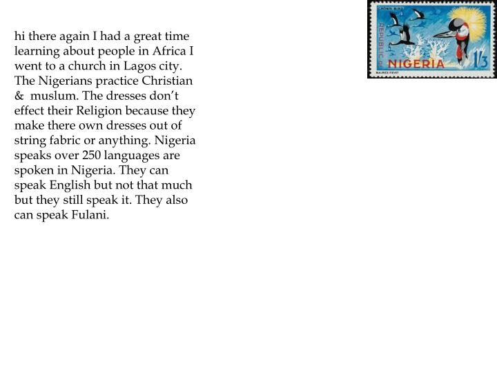hi there again I had a great time learning about people in Africa I went to a church in Lagos city. The Nigerians practice Christian &  muslum. The dresses don