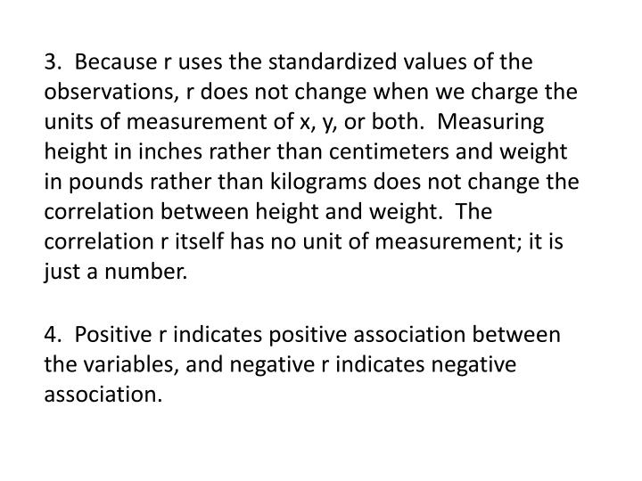 3.  Because r uses the standardized values of the observations, r does not change when we charge the units of measurement of x, y, or both.  Measuring height in inches rather than centimeters and weight in pounds rather than kilograms does not change the correlation between height and weight.  The correlation r itself has no unit of measurement; it is just a number.