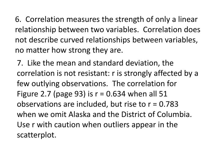 6.  Correlation measures the strength of only a linear relationship between two variables.  Correlation does not describe curved relationships between variables, no matter how strong they are.