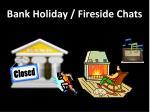 bank holiday fireside chats