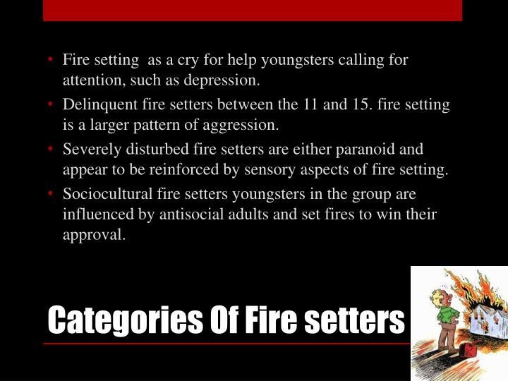 Fire setting  as a cry for help youngsters calling for attention, such as depression.