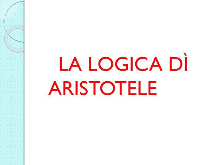 LA LOGICA DÌ                      ARISTOTELE