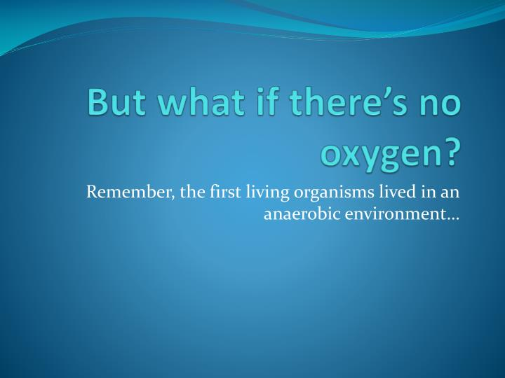 But what if there's no oxygen?
