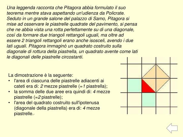 Una leggenda racconta chePitagoraabbia formulato il suo teorema mentre stava aspettando un'udienza daPolicrate. Seduto in un grande salone del palazzo diSamo, Pitagora si mise ad osservare le piastrelle quadrate del pavimento, si pensa che ne abbia vista una rotta perfettamente su di una diagonale, così da formare due triangoli rettangoli uguali, ma oltre ad essere 2 triangoli rettangoli erano anche isosceli, avendo i due lati uguali. Pitagora immaginò un quadrato costruito sulla diagonale di rottura della piastrella, un quadrato avente come lati le diagonali delle piastrelle circostanti.