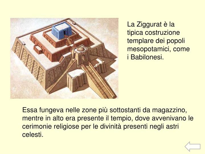 La Ziggurat è la tipica costruzione templare dei popoli mesopotamici, come i Babilonesi.