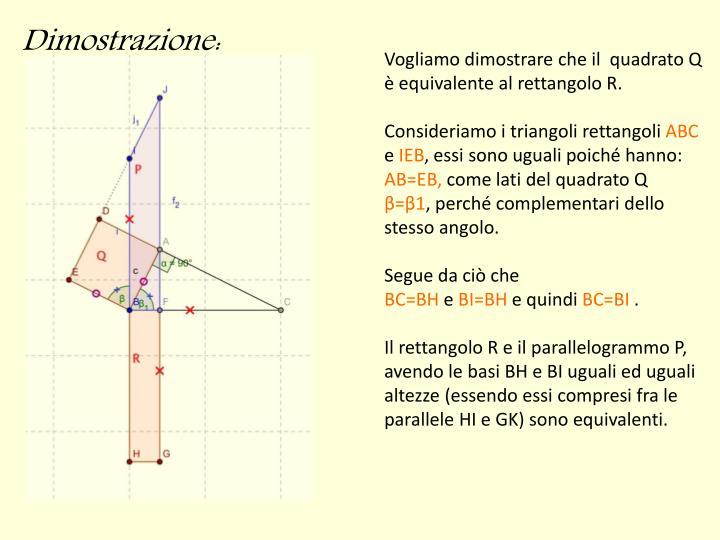 Vogliamo dimostrare che il  quadrato Q è equivalente al rettangolo R.