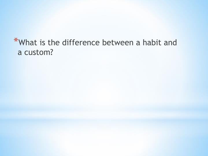 What is the difference between a habit and a custom?