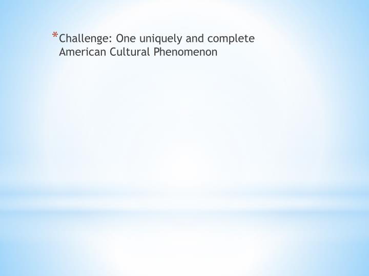 Challenge: One uniquely and complete American Cultural Phenomenon