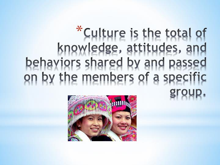 Culture is the total of knowledge, attitudes, and behaviors shared by and passed on by the members of a specific group.